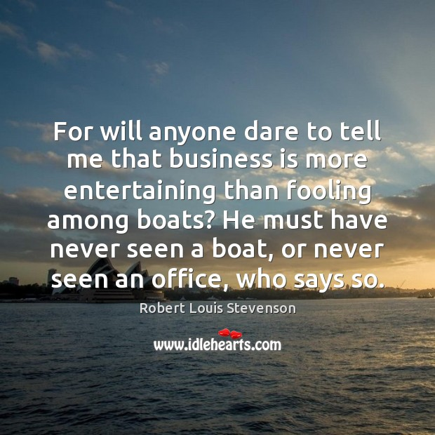 For will anyone dare to tell me that business is more entertaining Robert Louis Stevenson Picture Quote