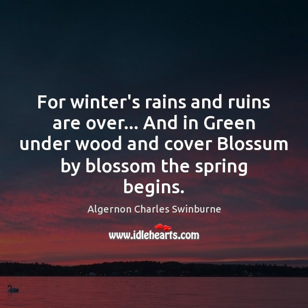For winter's rains and ruins are over… And in Green under wood Algernon Charles Swinburne Picture Quote