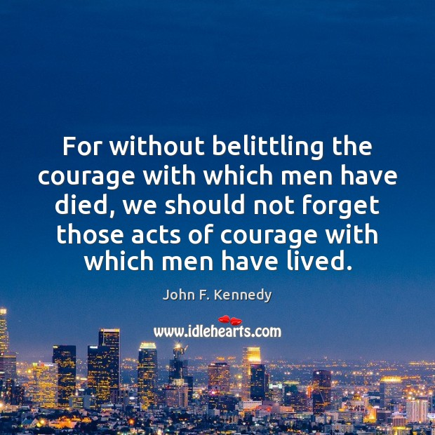 Image, For without belittling the courage with which men have died, we should