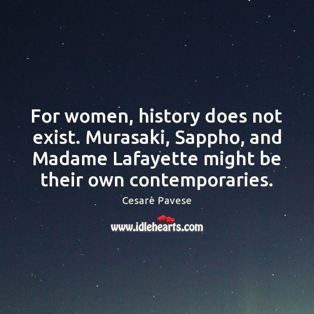 For women, history does not exist. Murasaki, Sappho, and Madame Lafayette might Cesare Pavese Picture Quote
