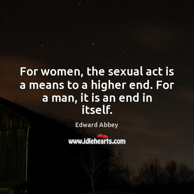 For women, the sexual act is a means to a higher end. For a man, it is an end in itself. Edward Abbey Picture Quote