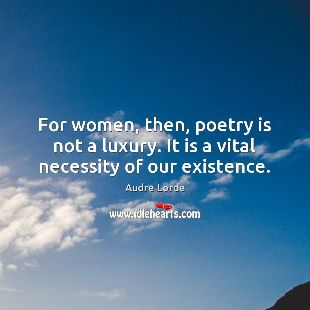Image, For women, then, poetry is not a luxury. It is a vital necessity of our existence.