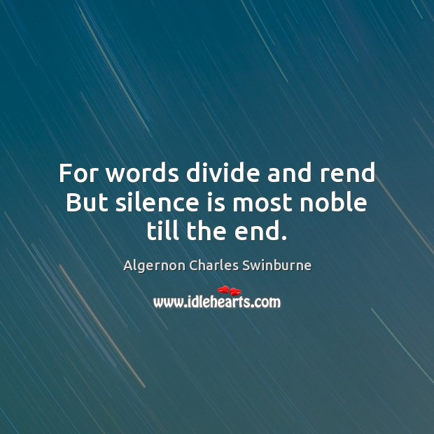 For words divide and rend But silence is most noble till the end. Algernon Charles Swinburne Picture Quote