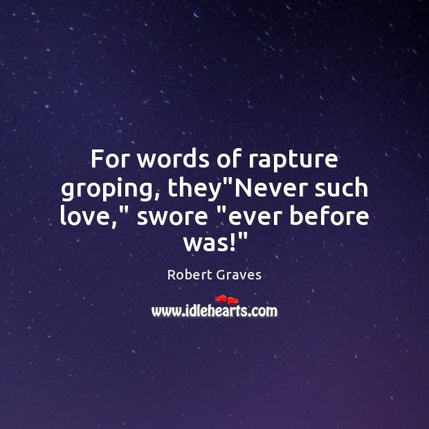 """For words of rapture groping, they""""Never such love,"""" swore """"ever before was!"""" Robert Graves Picture Quote"""