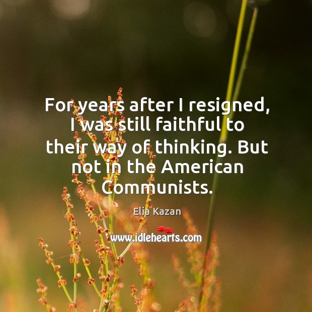 For years after I resigned, I was still faithful to their way of thinking. But not in the american communists. Elia Kazan Picture Quote