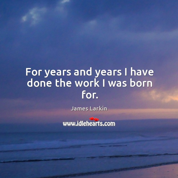 For years and years I have done the work I was born for. James Larkin Picture Quote