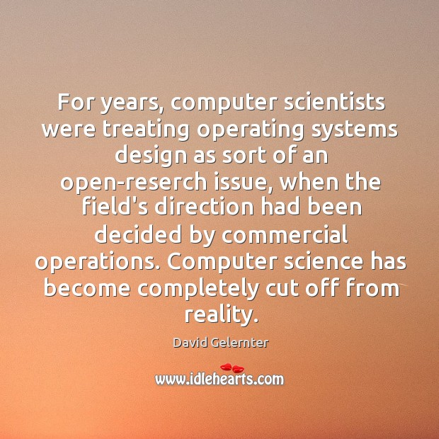 For years, computer scientists were treating operating systems design as sort of Image