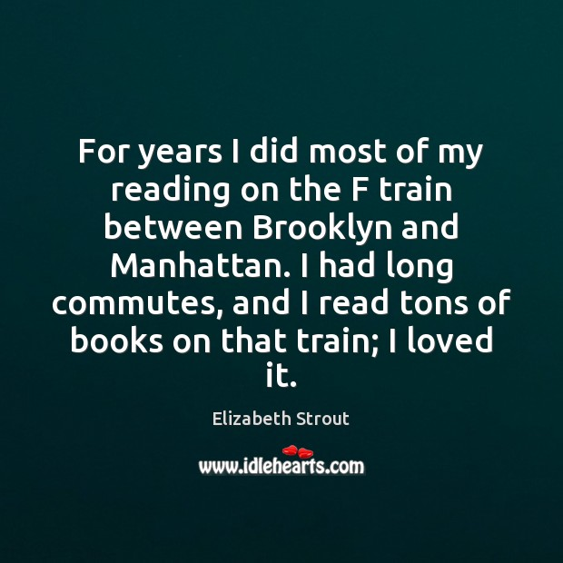 For years I did most of my reading on the F train Elizabeth Strout Picture Quote