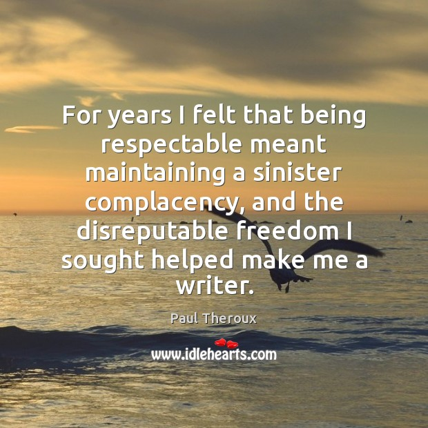 For years I felt that being respectable meant maintaining a sinister complacency, Paul Theroux Picture Quote
