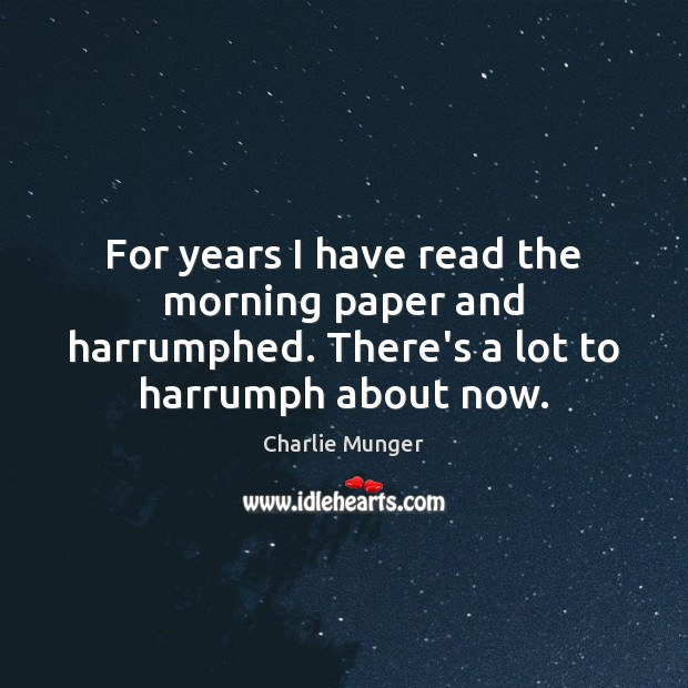 For years I have read the morning paper and harrumphed. There's a Charlie Munger Picture Quote