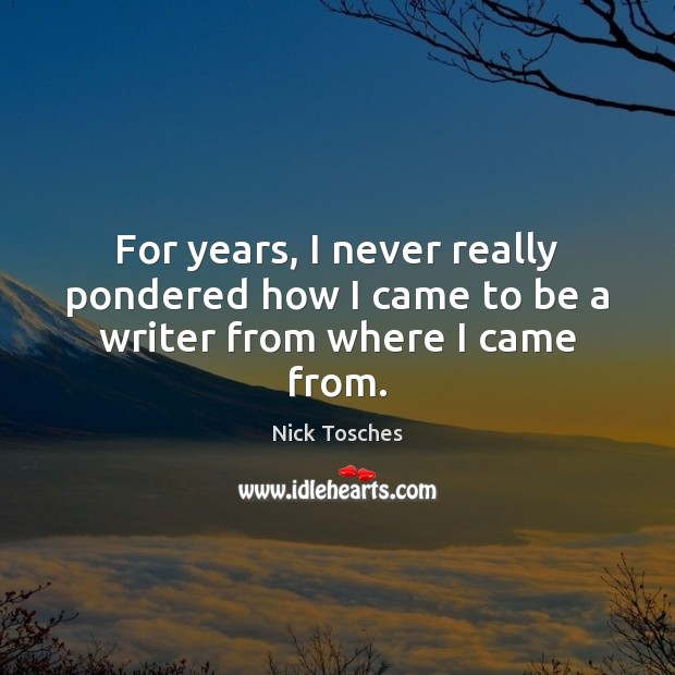 For years, I never really pondered how I came to be a writer from where I came from. Nick Tosches Picture Quote
