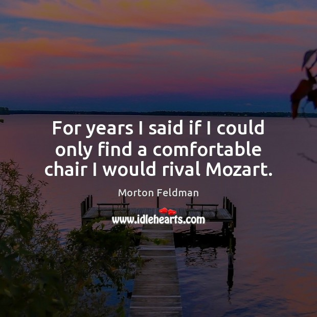 For years I said if I could only find a comfortable chair I would rival Mozart. Morton Feldman Picture Quote