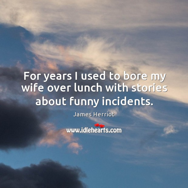 For years I used to bore my wife over lunch with stories about funny incidents. Image