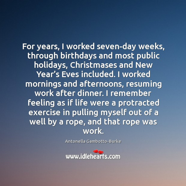 Image, For years, I worked seven-day weeks, through birthdays and most public holidays,