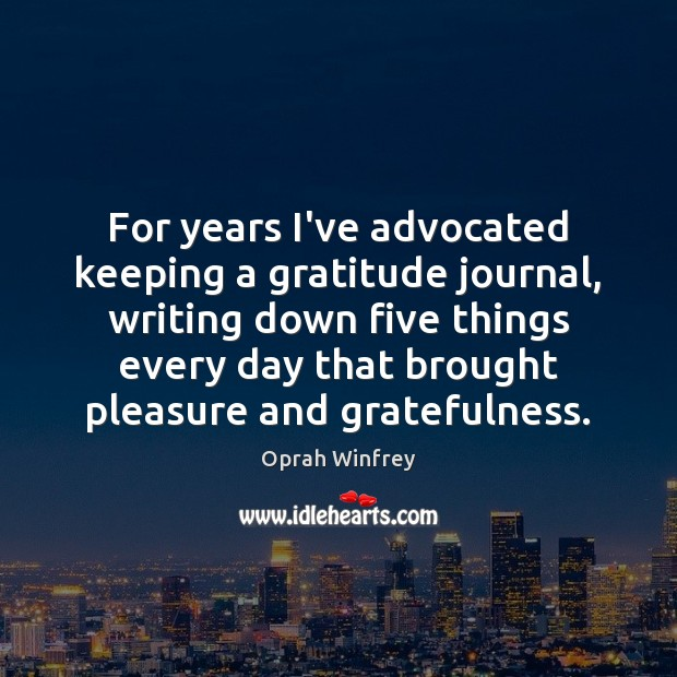 For years I've advocated keeping a gratitude journal, writing down five things Image