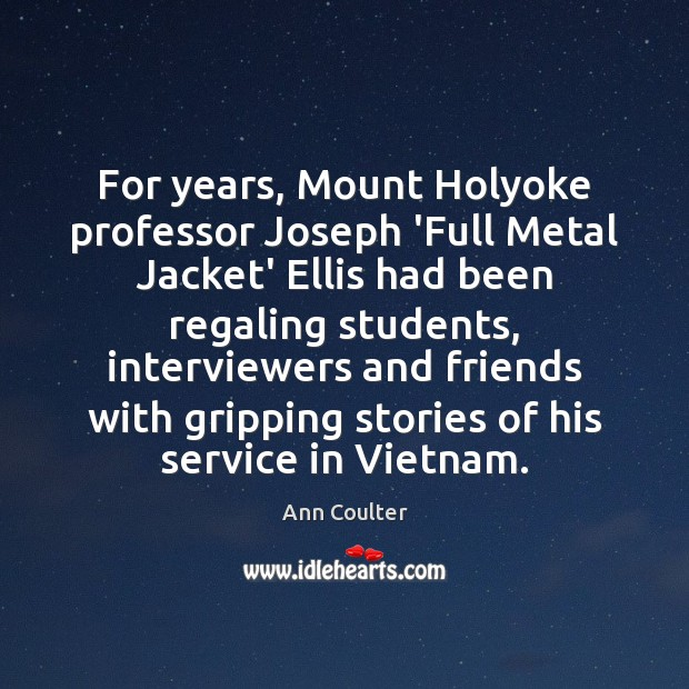 For years, Mount Holyoke professor Joseph 'Full Metal Jacket' Ellis had been Ann Coulter Picture Quote