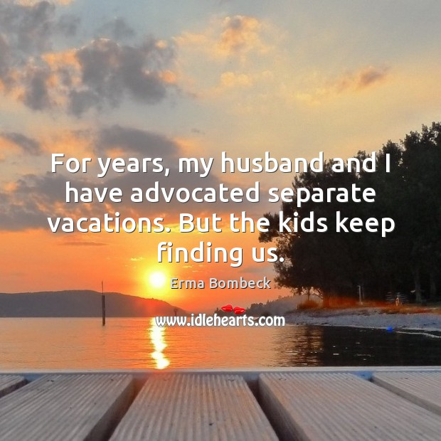 For years, my husband and I have advocated separate vacations. But the Erma Bombeck Picture Quote