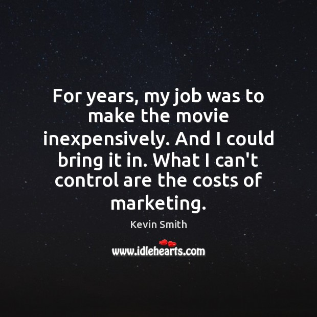 For years, my job was to make the movie inexpensively. And I Kevin Smith Picture Quote