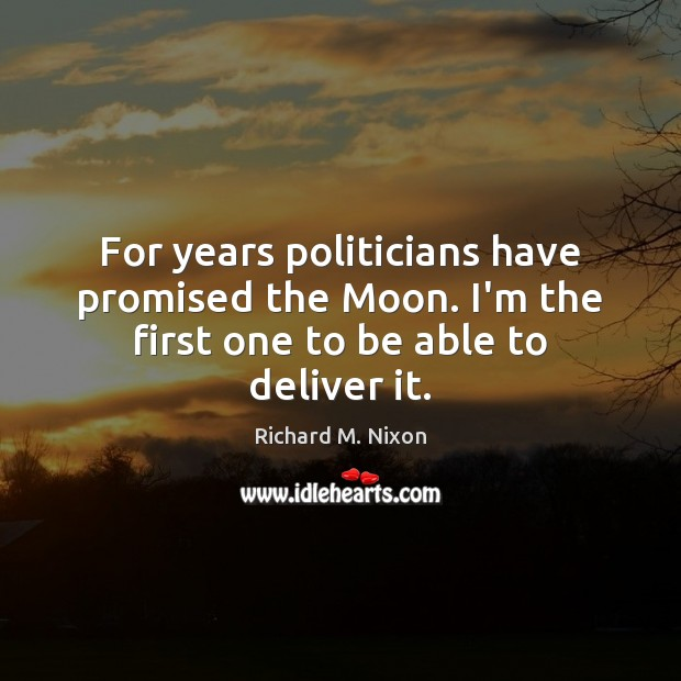For years politicians have promised the Moon. I'm the first one to be able to deliver it. Richard M. Nixon Picture Quote