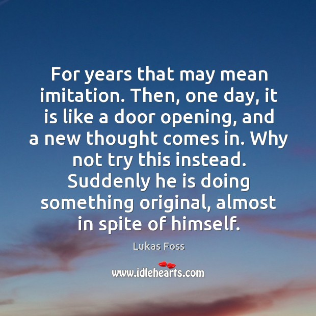 For years that may mean imitation. Then, one day, it is like a door opening, and a new thought comes in. Image