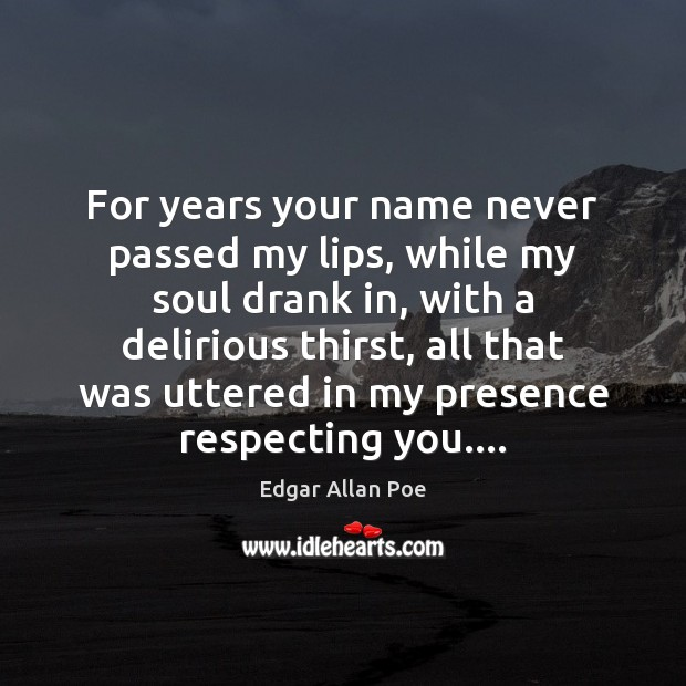 For years your name never passed my lips, while my soul drank Edgar Allan Poe Picture Quote
