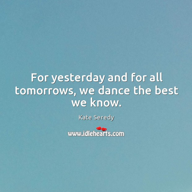 For yesterday and for all tomorrows, we dance the best we know. Image
