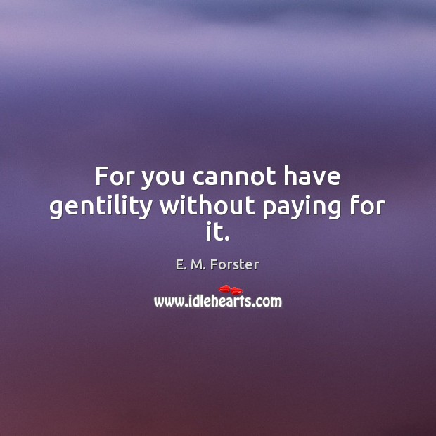 For you cannot have gentility without paying for it. E. M. Forster Picture Quote