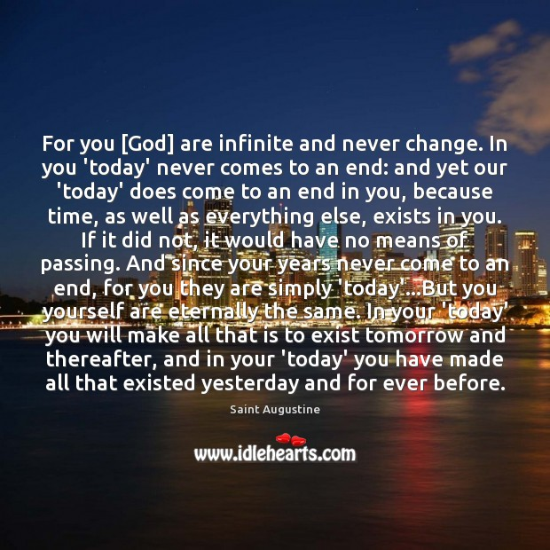 For you [God] are infinite and never change. In you 'today' never Saint Augustine Picture Quote