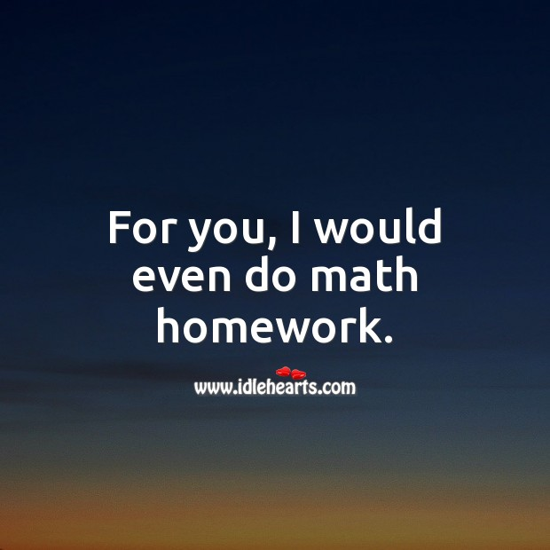 For you, I would even do math homework. Funny Love Quotes Image