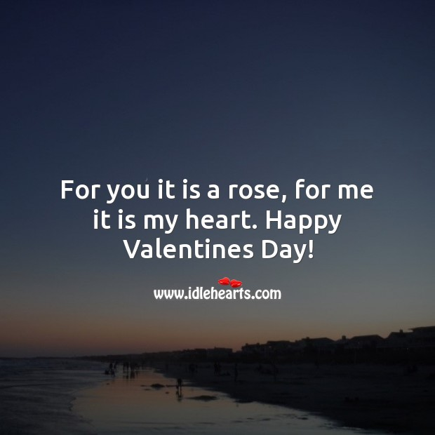 For you it is a rose, for me it is my heart. Happy Valentines Day! Heart Quotes Image