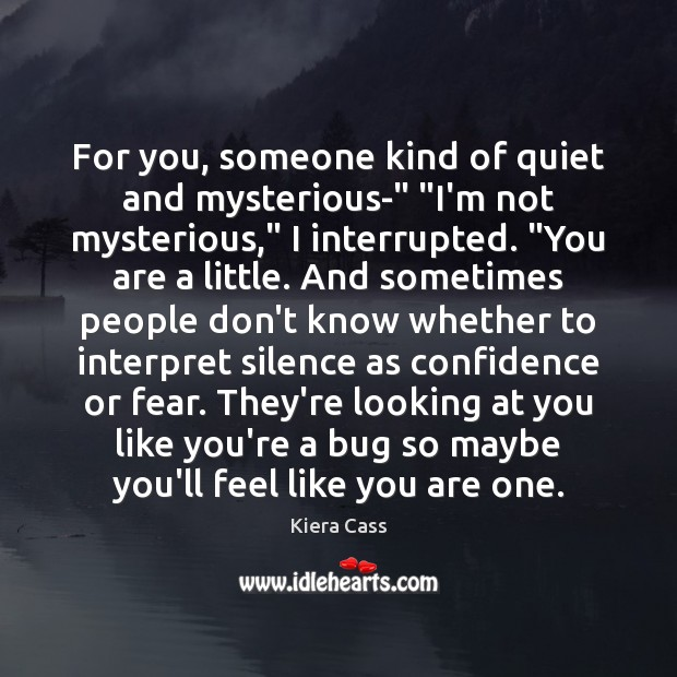 """For you, someone kind of quiet and mysterious-"""" """"I'm not mysterious,"""" I Kiera Cass Picture Quote"""