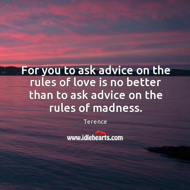 For you to ask advice on the rules of love is no better than to ask advice on the rules of madness. Terence Picture Quote