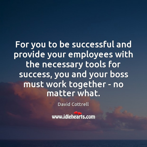For you to be successful and provide your employees with the necessary David Cottrell Picture Quote