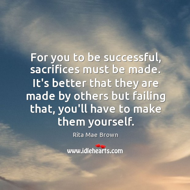 For you to be successful, sacrifices must be made. It's better that Image