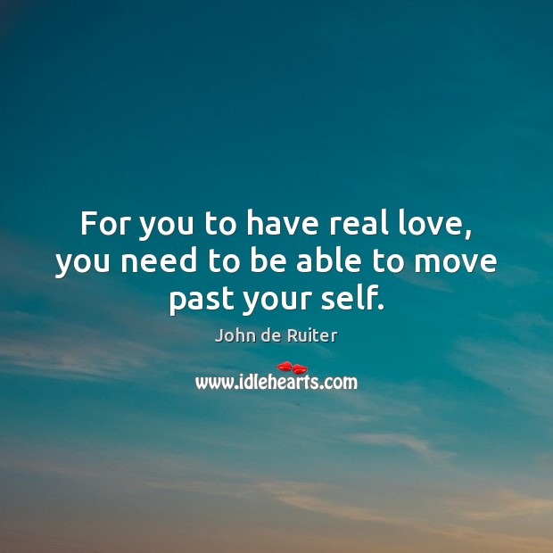 Image, For you to have real love, you need to be able to move past your self.