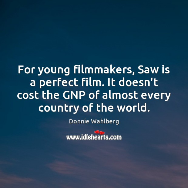 For young filmmakers, Saw is a perfect film. It doesn't cost the Donnie Wahlberg Picture Quote