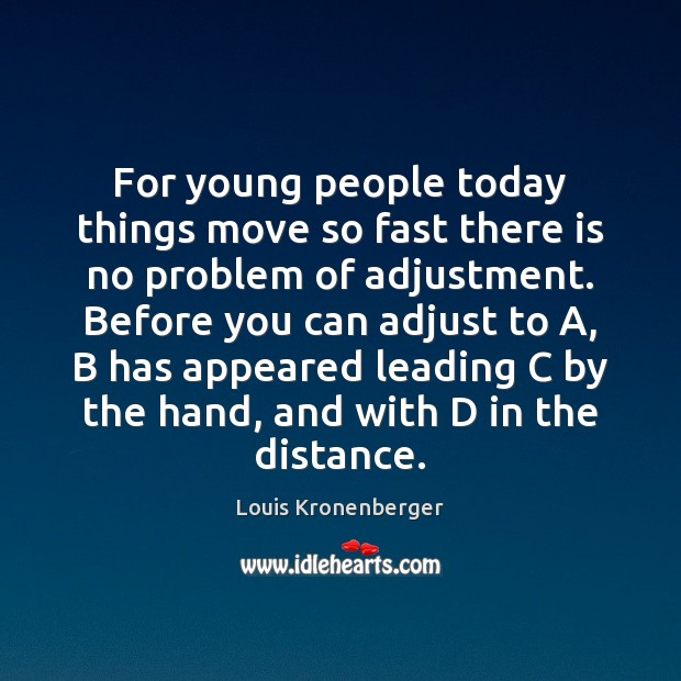 For young people today things move so fast there is no problem Louis Kronenberger Picture Quote