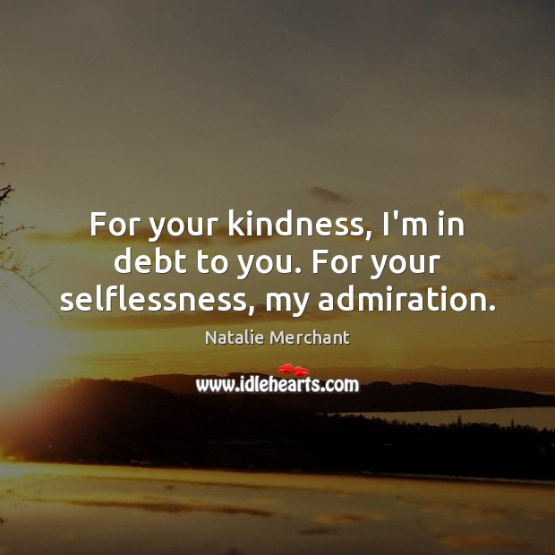 For your kindness, I'm in debt to you. For your selflessness, my admiration. Natalie Merchant Picture Quote