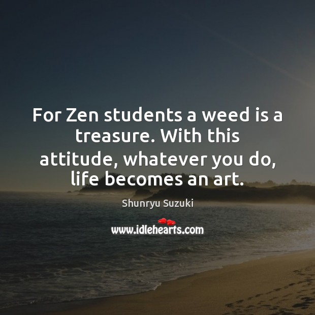 For Zen students a weed is a treasure. With this attitude, whatever Attitude Quotes Image