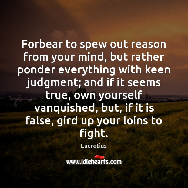 Forbear to spew out reason from your mind, but rather ponder everything Lucretius Picture Quote
