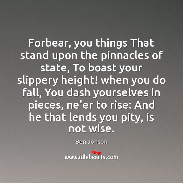 Image, Forbear, you things That stand upon the pinnacles of state, To boast