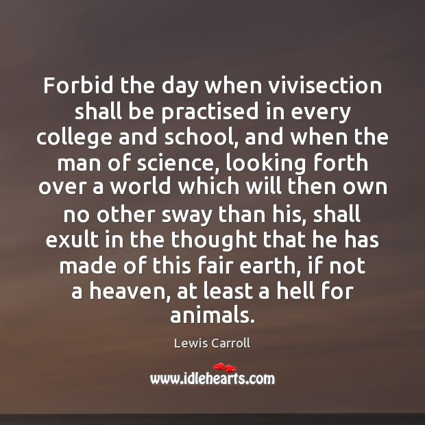 Forbid the day when vivisection shall be practised in every college and Lewis Carroll Picture Quote