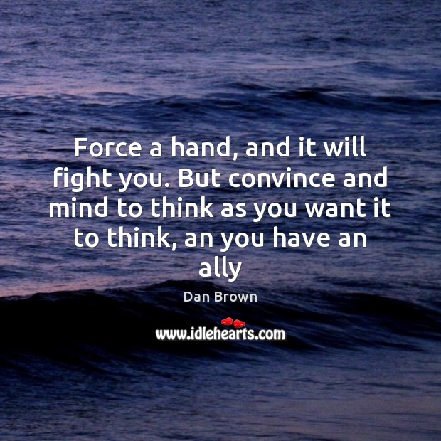 Force a hand, and it will fight you. But convince and mind Image