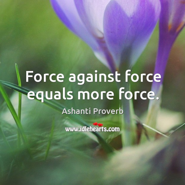 Force against force equals more force. Ashanti Proverbs Image