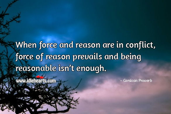 When force and reason are in conflict, force of reason prevails and being reasonable isn't enough. Corsican Proverbs Image