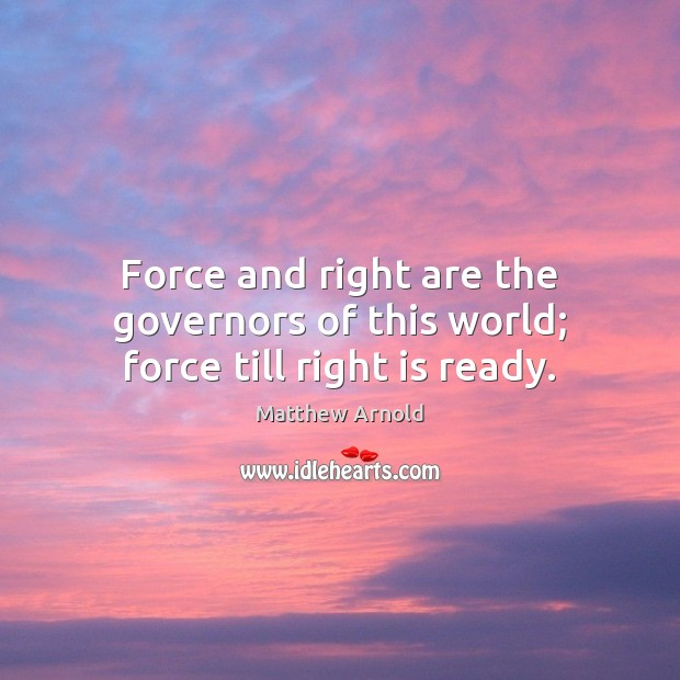 Force and right are the governors of this world; force till right is ready. Matthew Arnold Picture Quote
