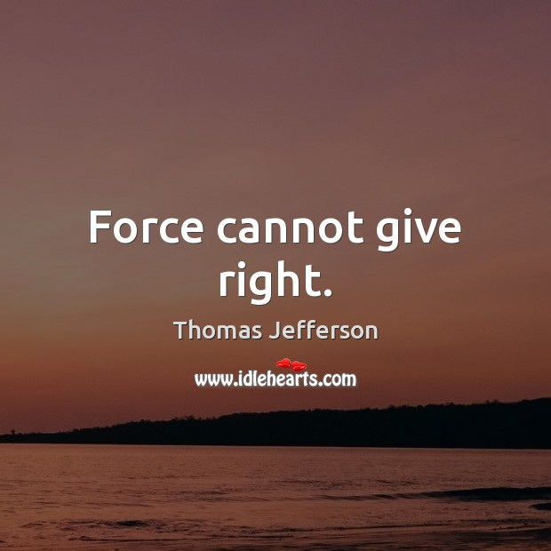 Force cannot give right. Thomas Jefferson Picture Quote