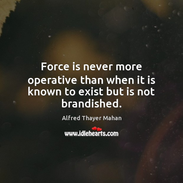 Image, Force is never more operative than when it is known to exist but is not brandished.