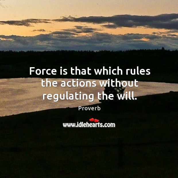 Force is that which rules the actions without regulating the will. Image