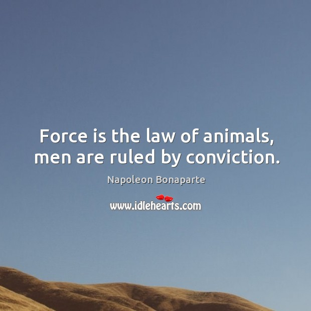 Force is the law of animals, men are ruled by conviction. Image